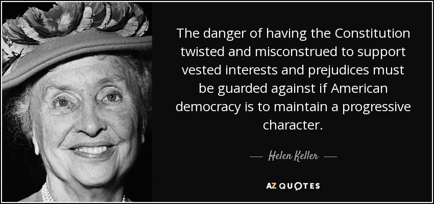 The danger of having the Constitution twisted and misconstrued to support vested interests and prejudices must be guarded against if American democracy is to maintain a progressive character. - Helen Keller