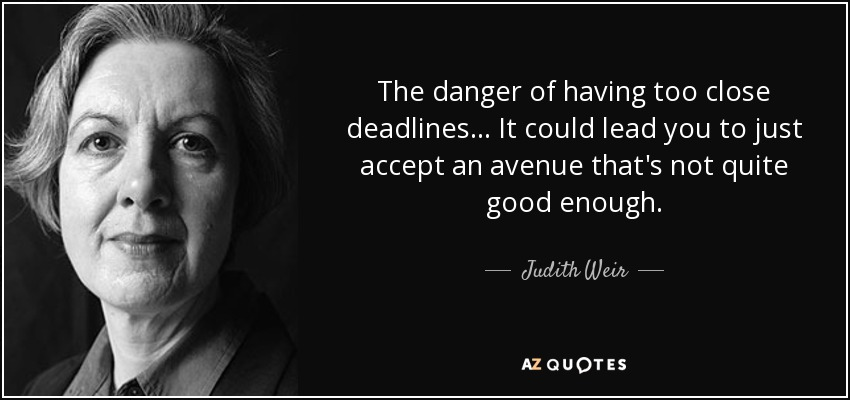 The danger of having too close deadlines... It could lead you to just accept an avenue that's not quite good enough. - Judith Weir