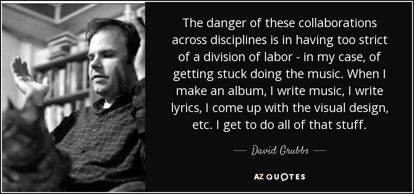 The danger of these collaborations across disciplines is in having too strict of a division of labor - in my case, of getting stuck doing the music. When I make an album, I write music, I write lyrics, I come up with the visual design, etc. I get to do all of that stuff. - David Grubbs