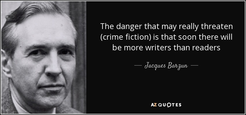 The danger that may really threaten (crime fiction) is that soon there will be more writers than readers - Jacques Barzun