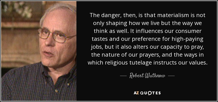 The danger, then, is that materialism is not only shaping how we live but the way we think as well. It influences our consumer tastes and our preference for high-paying jobs, but it also alters our capacity to pray, the nature of our prayers, and the ways in which religious tutelage instructs our values. - Robert Wuthnow