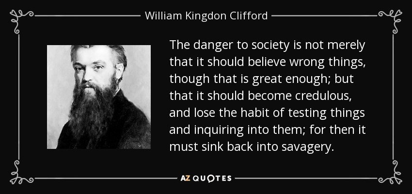 The danger to society is not merely that it should believe wrong things, though that is great enough; but that it should become credulous, and lose the habit of testing things and inquiring into them; for then it must sink back into savagery. - William Kingdon Clifford