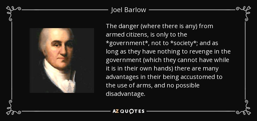 The danger (where there is any) from armed citizens, is only to the *government*, not to *society*; and as long as they have nothing to revenge in the government (which they cannot have while it is in their own hands) there are many advantages in their being accustomed to the use of arms, and no possible disadvantage. - Joel Barlow