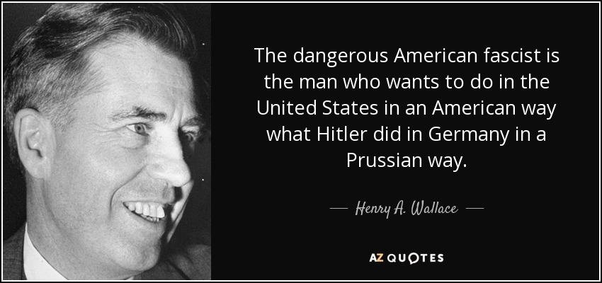 The dangerous American fascist is the man who wants to do in the United States in an American way what Hitler did in Germany in a Prussian way. - Henry A. Wallace