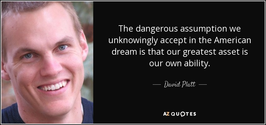 The dangerous assumption we unknowingly accept in the American dream is that our greatest asset is our own ability. - David Platt