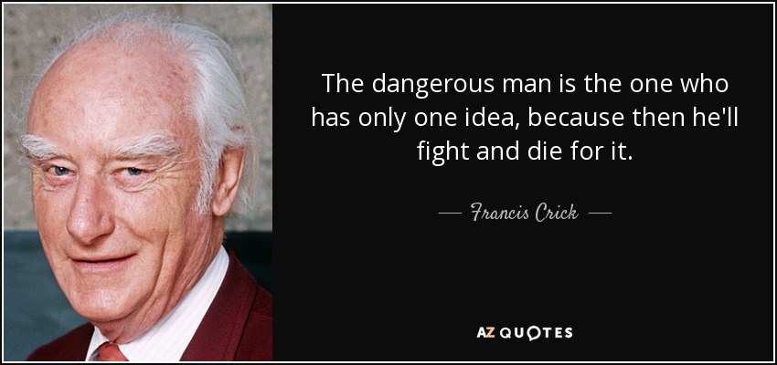 The dangerous man is the one who has only one idea, because then he'll fight and die for it. - Francis Crick