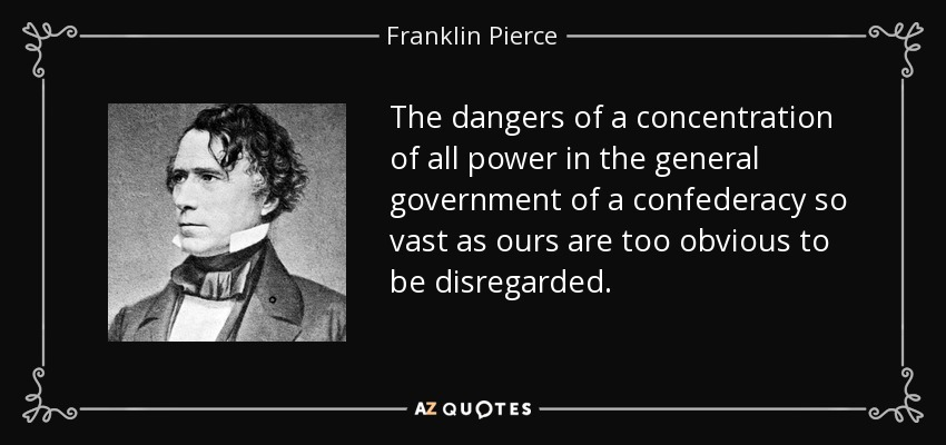 The dangers of a concentration of all power in the general government of a confederacy so vast as ours are too obvious to be disregarded. - Franklin Pierce