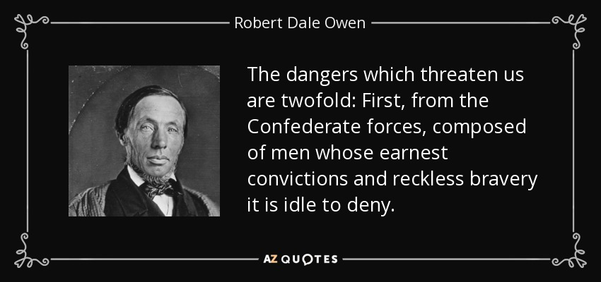 The dangers which threaten us are twofold: First, from the Confederate forces, composed of men whose earnest convictions and reckless bravery it is idle to deny. - Robert Dale Owen