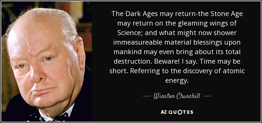 The Dark Ages may return-the Stone Age may return on the gleaming wings of Science; and what might now shower immeasureable material blessings upon mankind may even bring about its total destruction. Beware! I say. Time may be short. Referring to the discovery of atomic energy. - Winston Churchill