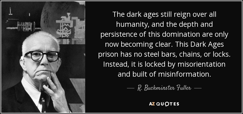 The dark ages still reign over all humanity, and the depth and persistence of this domination are only now becoming clear. This Dark Ages prison has no steel bars, chains, or locks. Instead, it is locked by misorientation and built of misinformation. - R. Buckminster Fuller