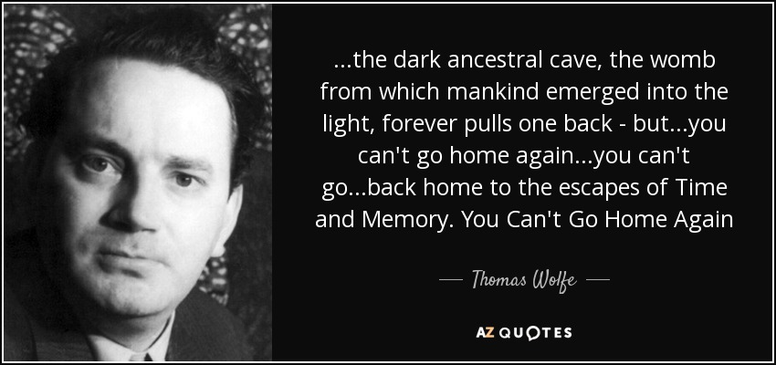 ...the dark ancestral cave, the womb from which mankind emerged into the light, forever pulls one back - but...you can't go home again...you can't go...back home to the escapes of Time and Memory. You Can't Go Home Again - Thomas Wolfe