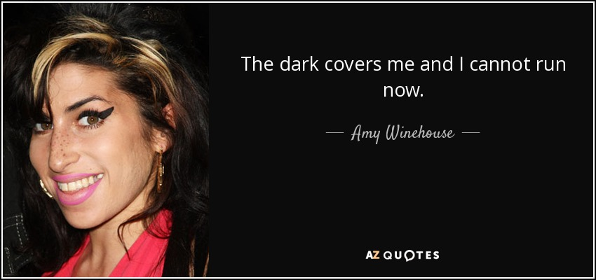 The dark covers me and I cannot run now. - Amy Winehouse