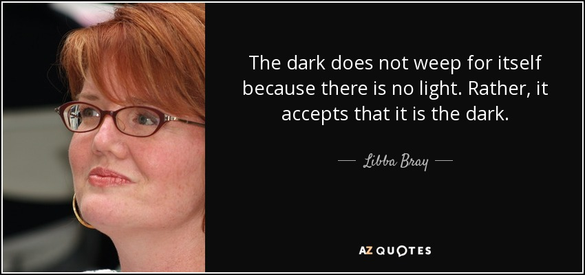 The dark does not weep for itself because there is no light. Rather, it accepts that it is the dark. - Libba Bray