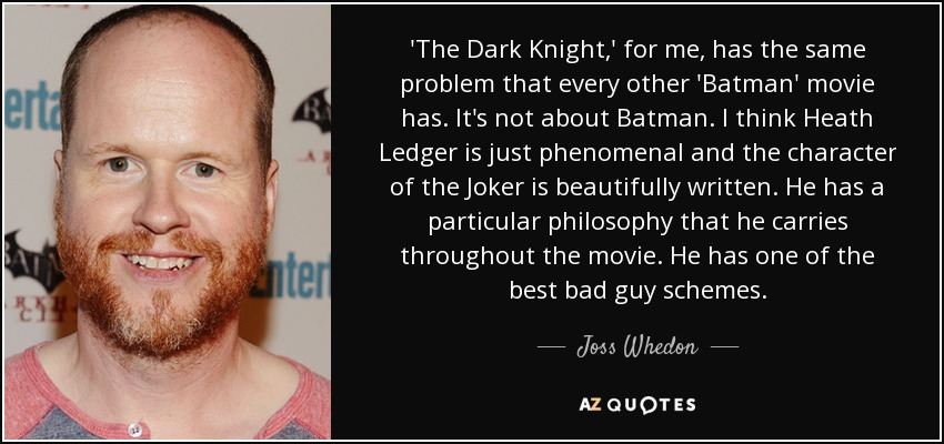 'The Dark Knight,' for me, has the same problem that every other 'Batman' movie has. It's not about Batman. I think Heath Ledger is just phenomenal and the character of the Joker is beautifully written. He has a particular philosophy that he carries throughout the movie. He has one of the best bad guy schemes. - Joss Whedon