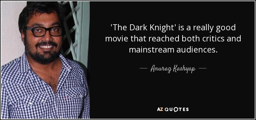 'The Dark Knight' is a really good movie that reached both critics and mainstream audiences. - Anurag Kashyap