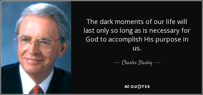 The dark moments of our life will last only so long as is necessary for God to accomplish His purpose in us. - Charles Stanley