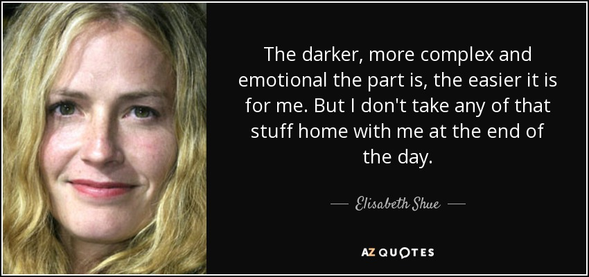The darker, more complex and emotional the part is, the easier it is for me. But I don't take any of that stuff home with me at the end of the day. - Elisabeth Shue
