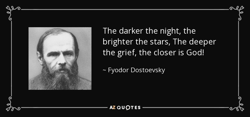 The darker the night, the brighter the stars, The deeper the grief, the closer is God! - Fyodor Dostoevsky