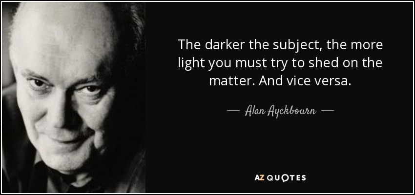 The darker the subject, the more light you must try to shed on the matter. And vice versa. - Alan Ayckbourn