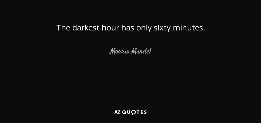 The darkest hour has only sixty minutes. - Morris Mandel