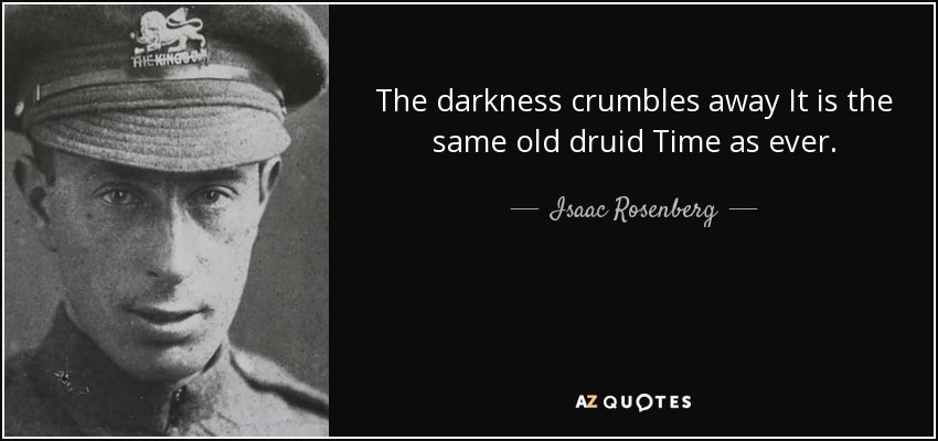 The darkness crumbles away It is the same old druid Time as ever. - Isaac Rosenberg