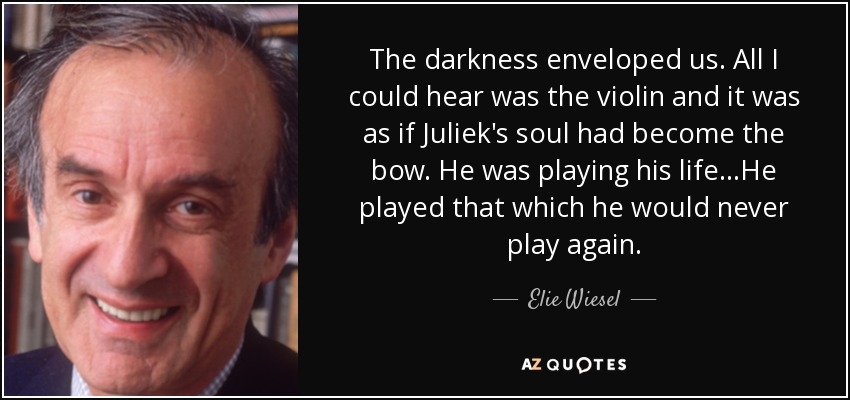 The darkness enveloped us. All I could hear was the violin and it was as if Juliek's soul had become the bow. He was playing his life...He played that which he would never play again. - Elie Wiesel