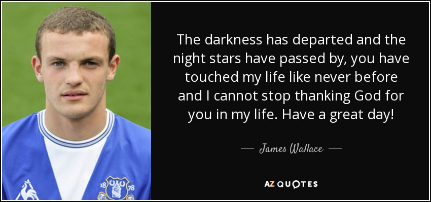 The darkness has departed and the night stars have passed by, you have touched my life like never before and I cannot stop thanking God for you in my life. Have a great day! - James Wallace
