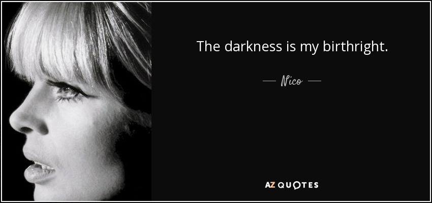 The darkness is my birthright. - Nico