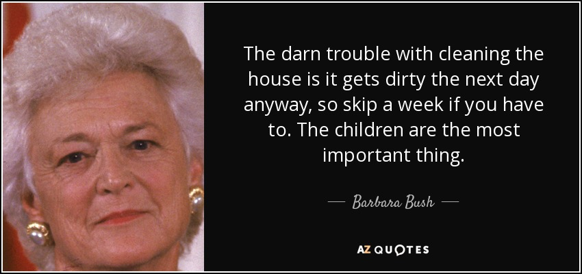 The darn trouble with cleaning the house is it gets dirty the next day anyway, so skip a week if you have to. The children are the most important thing. - Barbara Bush