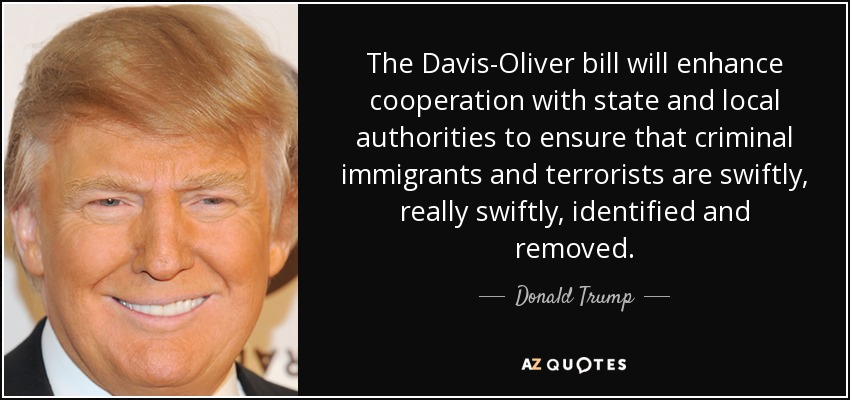 The Davis-Oliver bill will enhance cooperation with state and local authorities to ensure that criminal immigrants and terrorists are swiftly, really swiftly, identified and removed. - Donald Trump