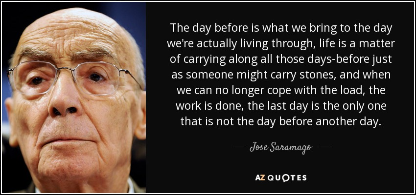 The day before is what we bring to the day we're actually living through, life is a matter of carrying along all those days-before just as someone might carry stones, and when we can no longer cope with the load, the work is done, the last day is the only one that is not the day before another day. - Jose Saramago