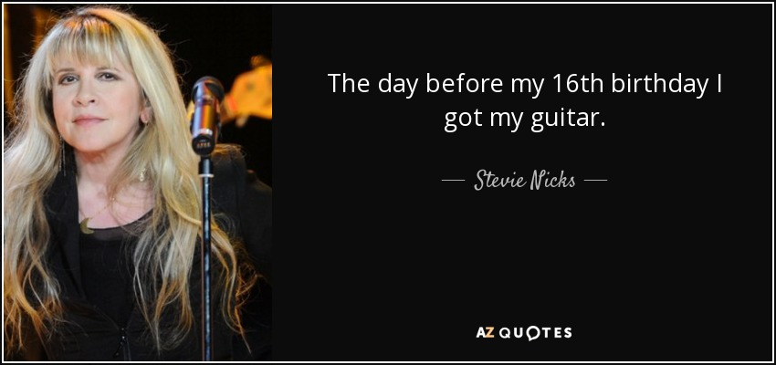 The day before my 16th birthday I got my guitar. - Stevie Nicks