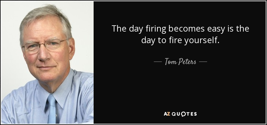 The day firing becomes easy is the day to fire yourself. - Tom Peters