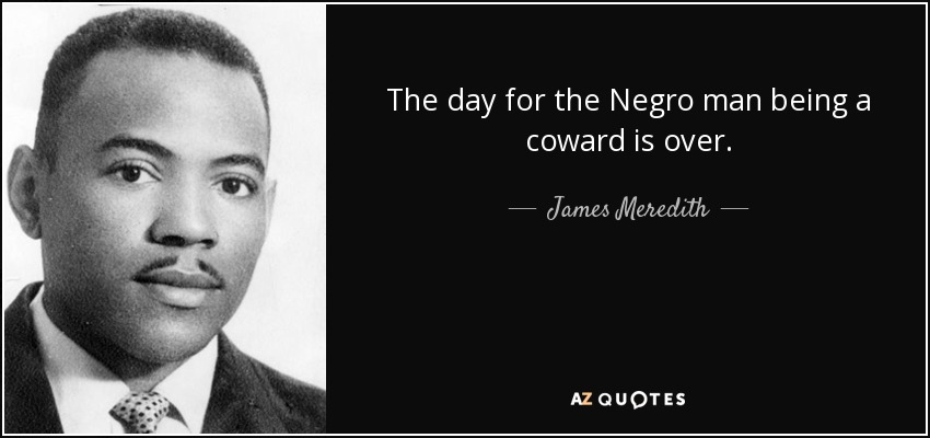 The day for the Negro man being a coward is over. - James Meredith