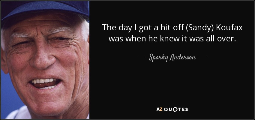 The day I got a hit off (Sandy) Koufax was when he knew it was all over. - Sparky Anderson