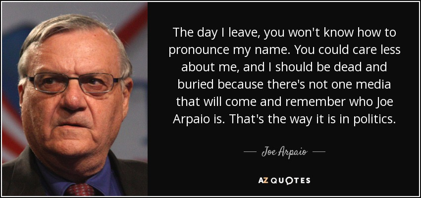 The day I leave, you won't know how to pronounce my name. You could care less about me, and I should be dead and buried because there's not one media that will come and remember who Joe Arpaio is. That's the way it is in politics. - Joe Arpaio