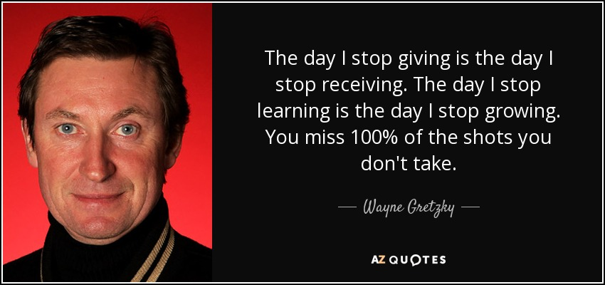 The day I stop giving is the day I stop receiving. The day I stop learning is the day I stop growing. You miss 100% of the shots you don't take. - Wayne Gretzky