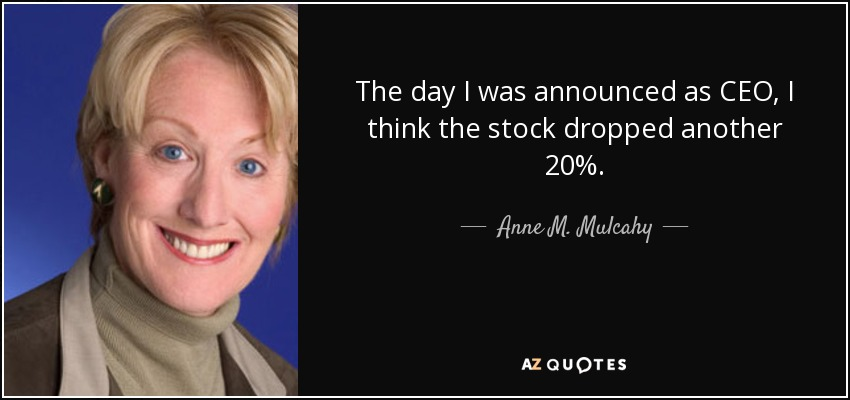 The day I was announced as CEO, I think the stock dropped another 20%. - Anne M. Mulcahy