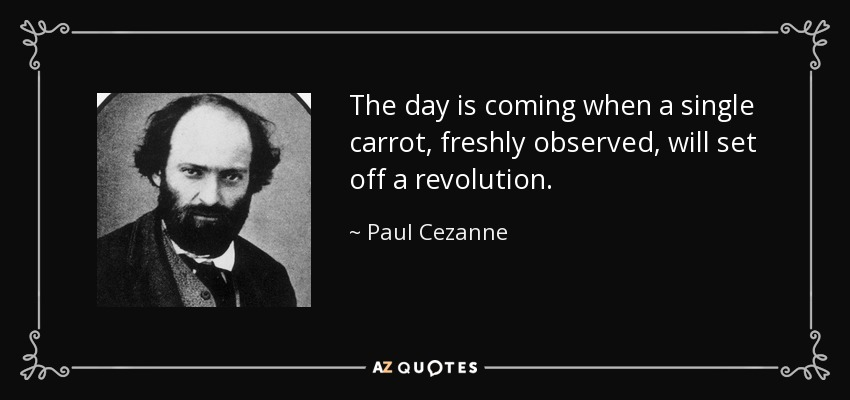 The day is coming when a single carrot, freshly observed, will set off a revolution. - Paul Cezanne
