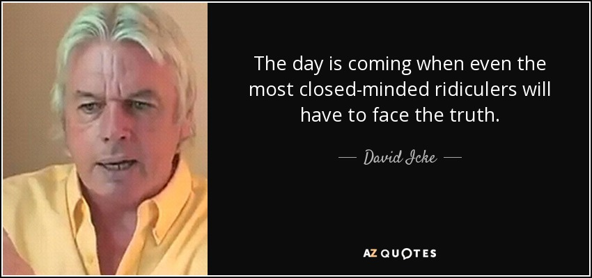 The day is coming when even the most closed-minded ridiculers will have to face the truth. - David Icke