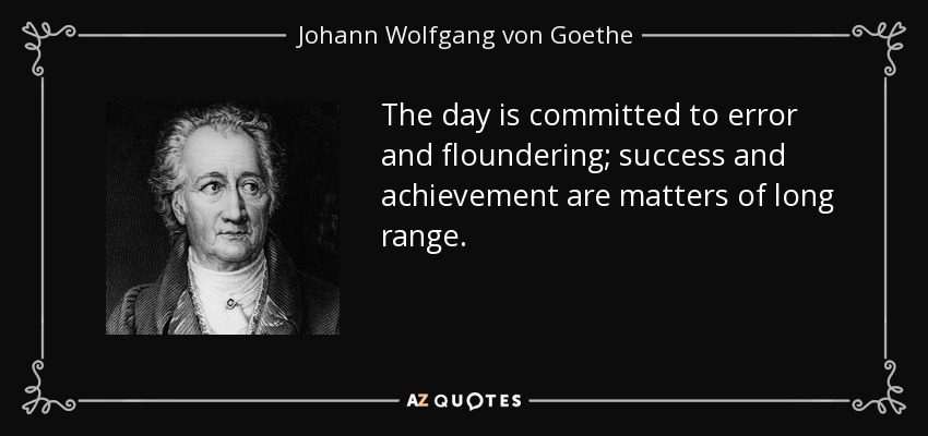 The day is committed to error and floundering; success and achievement are matters of long range. - Johann Wolfgang von Goethe