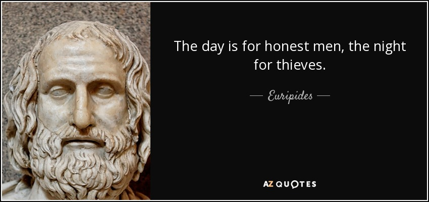 The day is for honest men, the night for thieves. - Euripides