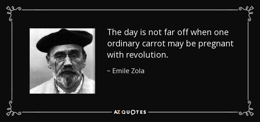 The day is not far off when one ordinary carrot may be pregnant with revolution. - Emile Zola
