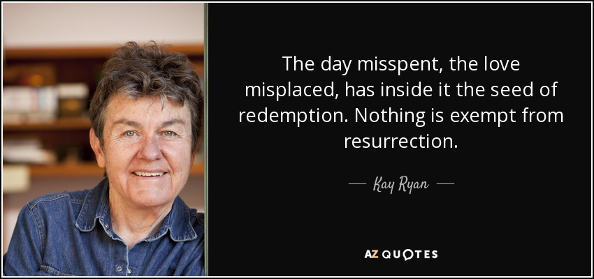 The day misspent, the love misplaced, has inside it the seed of redemption. Nothing is exempt from resurrection. - Kay Ryan