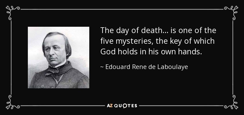 The day of death ... is one of the five mysteries, the key of which God holds in his own hands. - Edouard Rene de Laboulaye