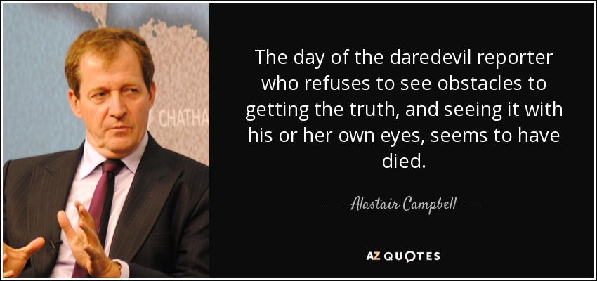 The day of the daredevil reporter who refuses to see obstacles to getting the truth, and seeing it with his or her own eyes, seems to have died. - Alastair Campbell