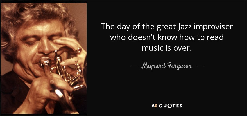 The day of the great Jazz improviser who doesn't know how to read music is over. - Maynard Ferguson