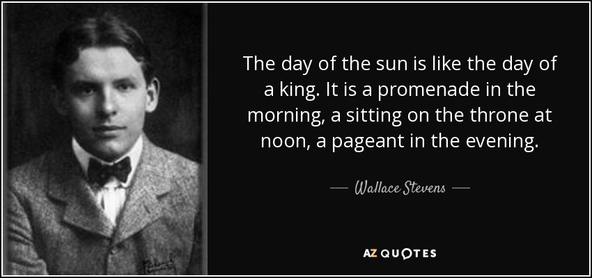 The day of the sun is like the day of a king. It is a promenade in the morning, a sitting on the throne at noon, a pageant in the evening. - Wallace Stevens