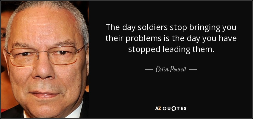 The day soldiers stop bringing you their problems is the day you have stopped leading them. - Colin Powell