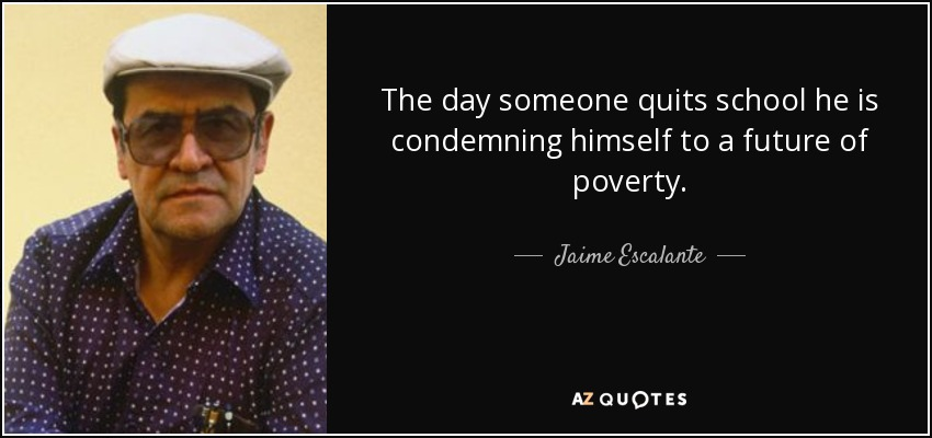 The day someone quits school he is condemning himself to a future of poverty. - Jaime Escalante